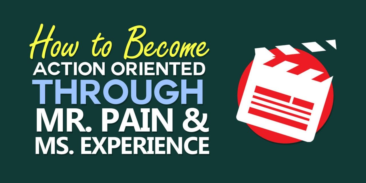 How To Become Action Oriented Through Mr. Pain and Ms. Experience