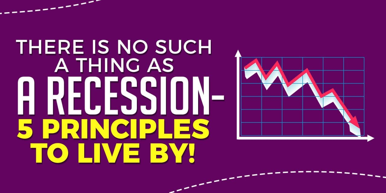 There is No Such a Thing as a Recession – 5 Principles to Live By!