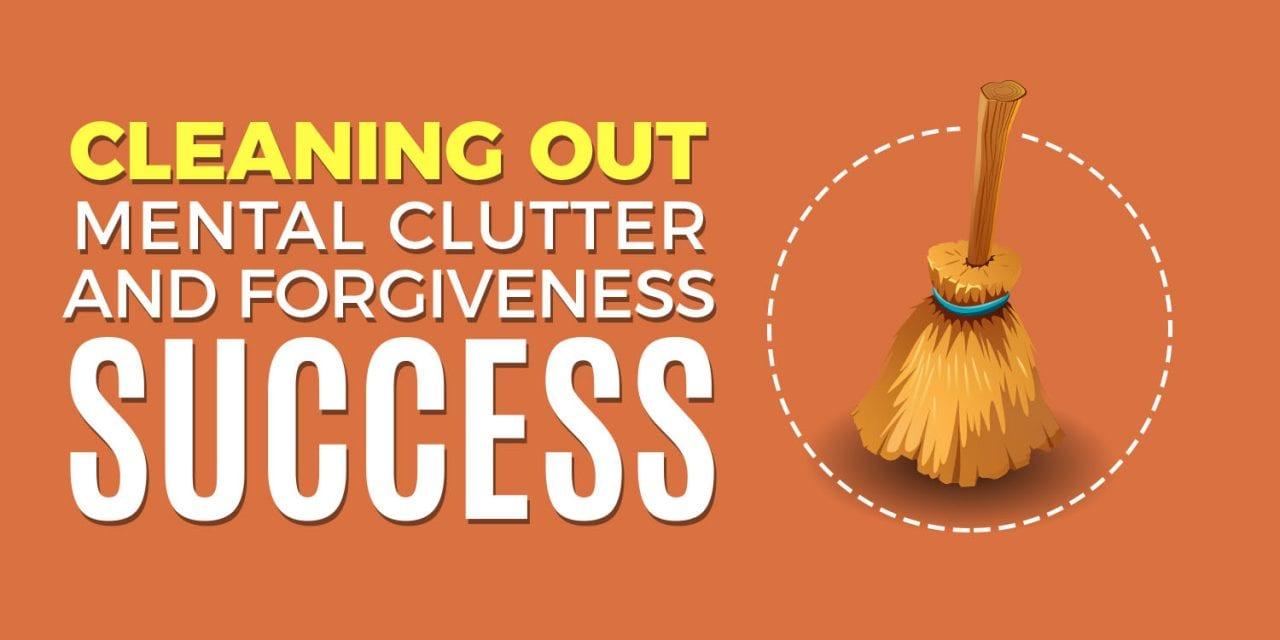 Cleaning Out Mental Clutter and Forgiveness For Success