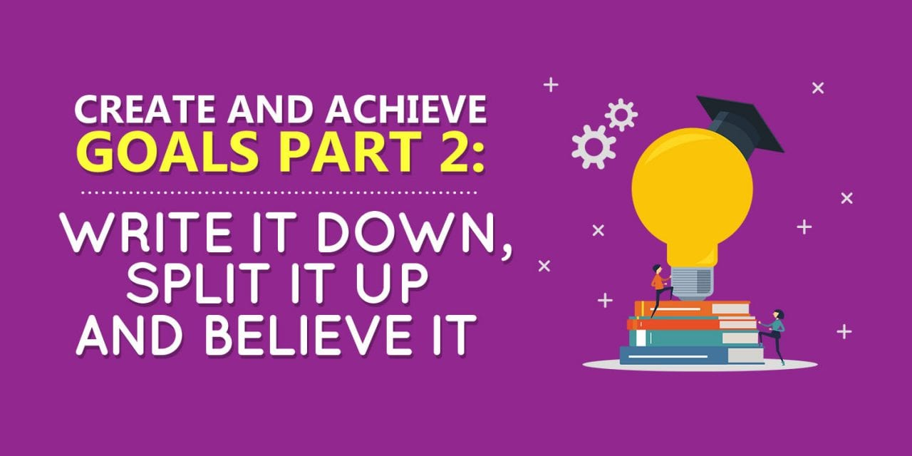 Create and Achieve Goals Part 2: Write It Down, Split It Up and Believe It